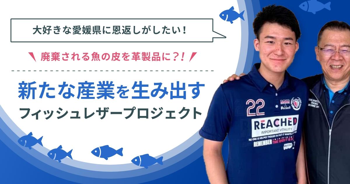 大好きな愛媛県に恩返しがしたい。廃棄される魚の皮を革製品に?! 新たな産業を生み出す